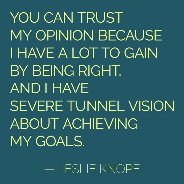 """""""You can trust my opinion because I have a lot to gain by being right, and I have severe tunnel vision about achieving my goals."""" - Leslie Knope"""